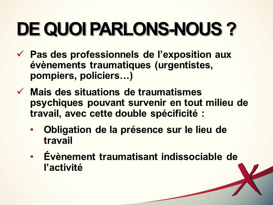 DE QUOI PARLONS-NOUS ? Pas des professionnels de l'exposition aux évènements traumatiques (urgentistes, pompiers, policiers…) Mais des situations de t