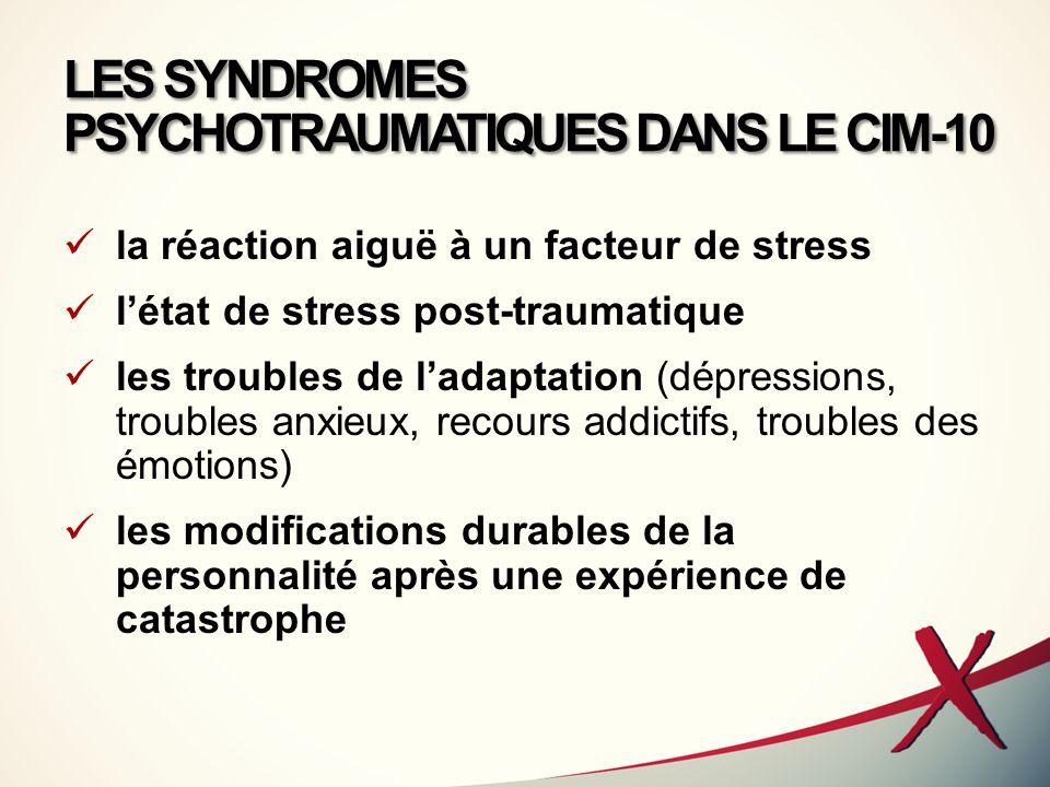 LES SYNDROMES PSYCHOTRAUMATIQUES DANS LE CIM-10 la réaction aiguë à un facteur de stress l'état de stress post-traumatique les troubles de l'adaptatio