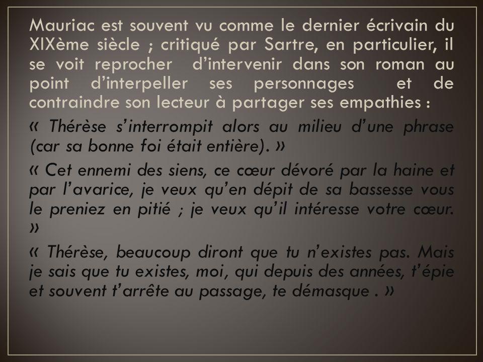 Mauriac est souvent vu comme le dernier écrivain du XIXème siècle ; critiqué par Sartre, en particulier, il se voit reprocher d'intervenir dans son ro