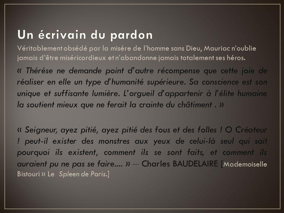 Véritablement obsédé par la misère de l'homme sans Dieu, Mauriac n'oublie jamais d'être miséricordieux et n'abandonne jamais totalement ses héros. « T