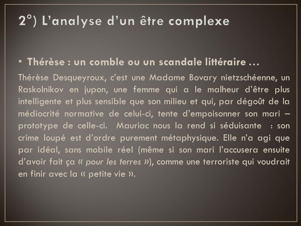 Thérèse : un comble ou un scandale littéraire … Thérèse Desqueyroux, c'est une Madame Bovary nietzschéenne, un Raskolnikov en jupon, une femme qui a l