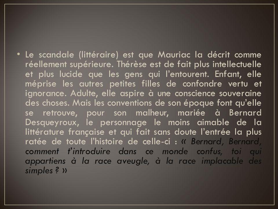 Le scandale (littéraire) est que Mauriac la décrit comme réellement supérieure. Thérèse est de fait plus intellectuelle et plus lucide que les gens qu