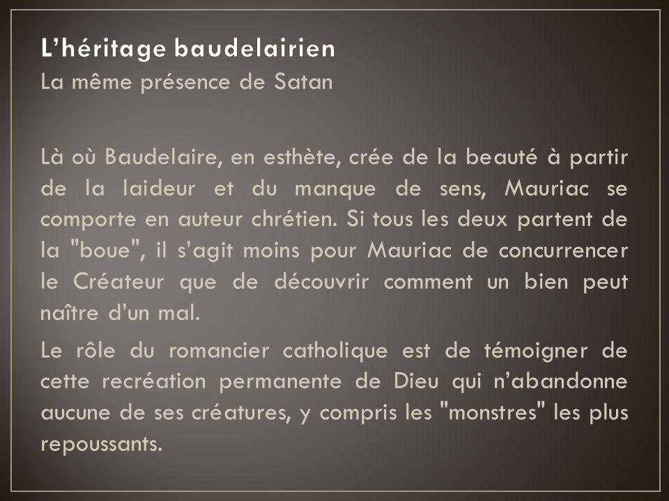 La même présence de Satan Là où Baudelaire, en esthète, crée de la beauté à partir de la laideur et du manque de sens, Mauriac se comporte en auteur c