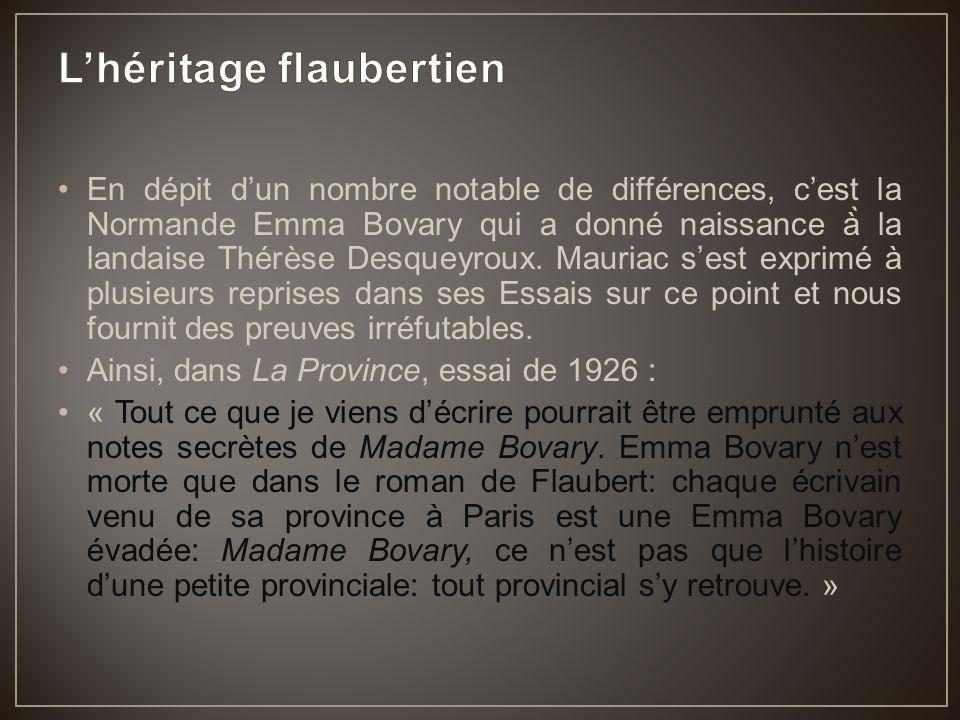 En dépit d'un nombre notable de différences, c'est la Normande Emma Bovary qui a donné naissance à̀ la landaise Thérèse Desqueyroux. Mauriac s'est exp
