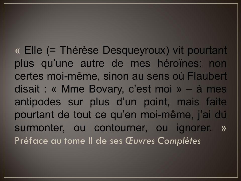 « Elle (= Thérèse Desqueyroux) vit pourtant plus qu'une autre de mes héroïnes: non certes moi-même, sinon au sens où Flaubert disait : « Mme Bovary,