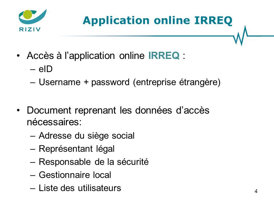 Application online IRREQ Accès à l'application online IRREQ : –eID –Username + password (entreprise étrangère) Document reprenant les données d'accès nécessaires: –Adresse du siège social –Représentant légal –Responsable de la sécurité –Gestionnaire local –Liste des utilisateurs 4