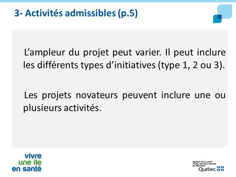3- Activités admissibles (p.5) L'ampleur du projet peut varier. Il peut inclure les différents types d'initiatives (type 1, 2 ou 3). Les projets novat