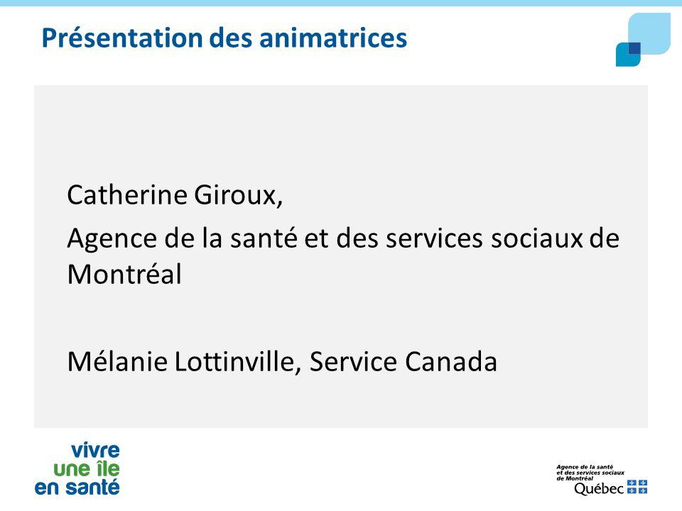 Présentation des animatrices Catherine Giroux, Agence de la santé et des services sociaux de Montréal Mélanie Lottinville, Service Canada