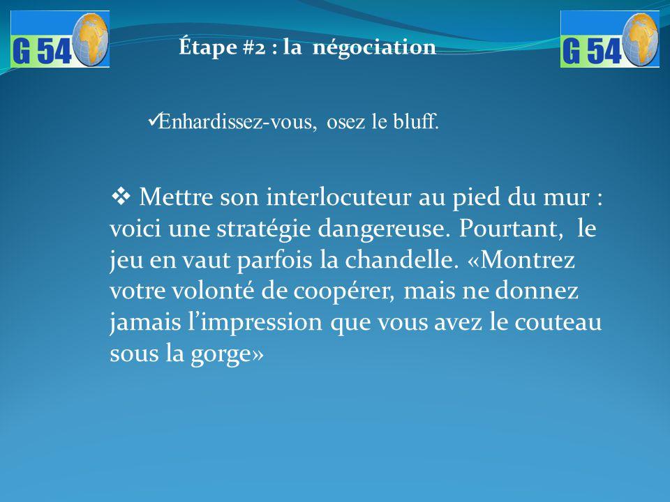 Étape #2 : la négociation Enhardissez-vous, osez le bluff.  Mettre son interlocuteur au pied du mur : voici une stratégie dangereuse. Pourtant, le je