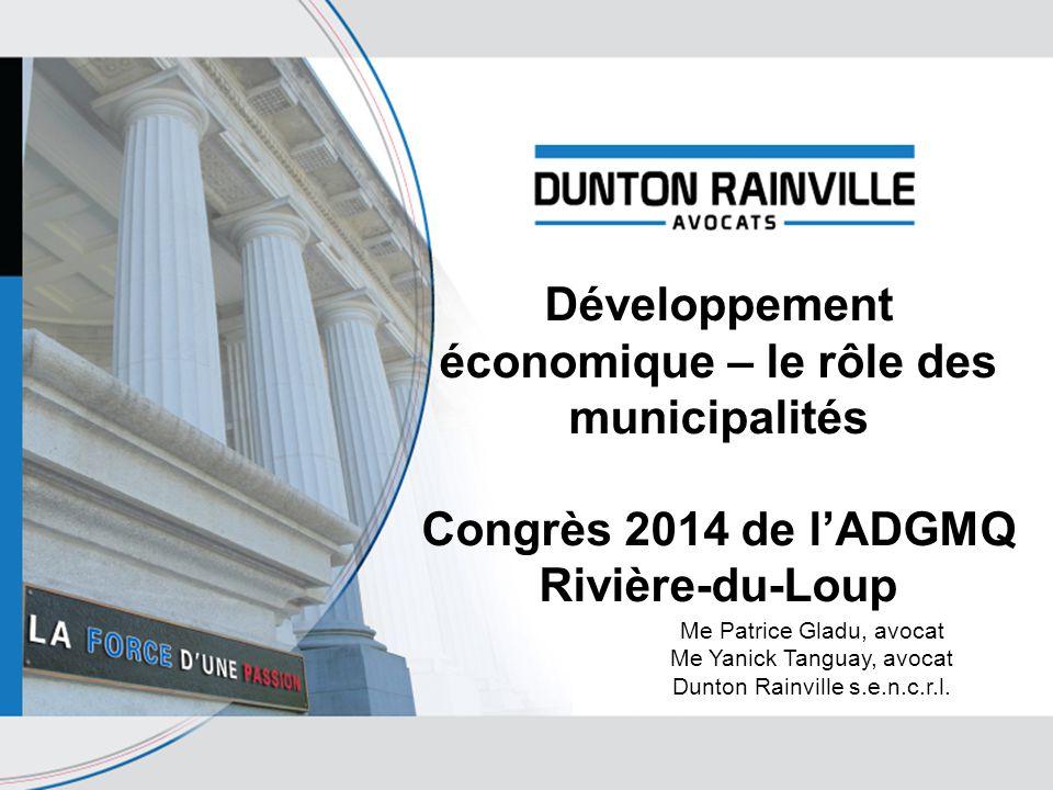 Développement économique – le rôle des municipalités Congrès 2014 de l'ADGMQ Rivière-du-Loup Me Patrice Gladu, avocat Me Yanick Tanguay, avocat Dunton Rainville s.e.n.c.r.l.