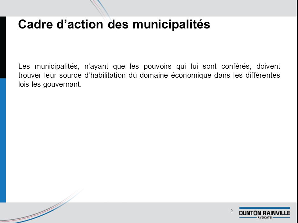 Cadre d'action des municipalités Les municipalités, n'ayant que les pouvoirs qui lui sont conférés, doivent trouver leur source d'habilitation du domaine économique dans les différentes lois les gouvernant.