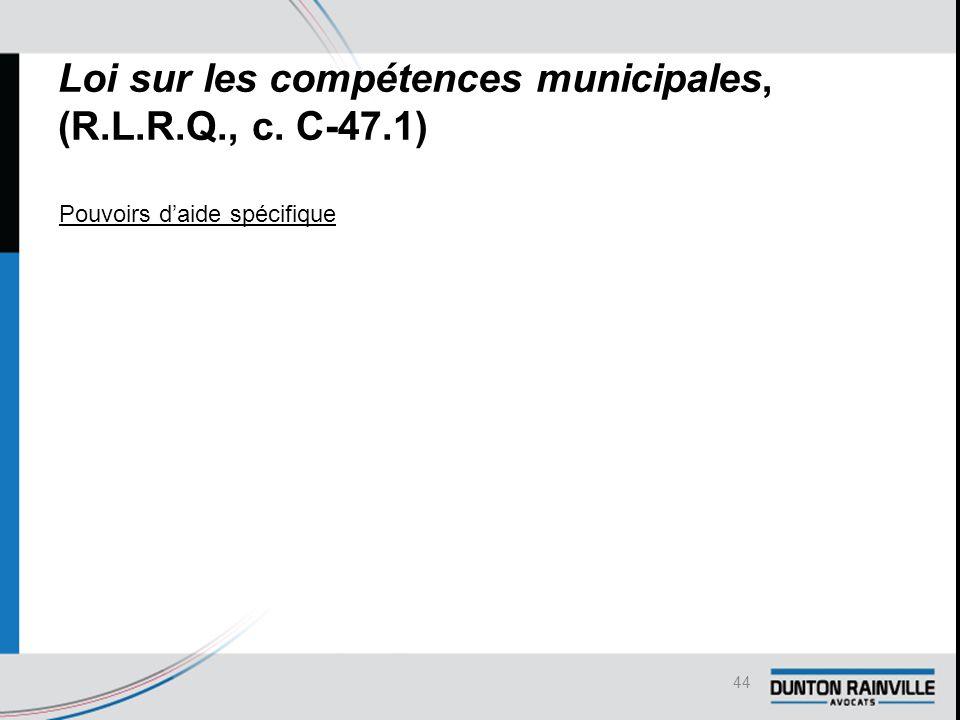 Loi sur les compétences municipales, (R.L.R.Q., c. C-47.1) Pouvoirs d'aide spécifique 44