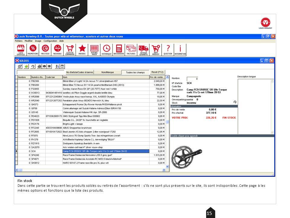 Fin stock Dans cette partie se trouvent les produits soldés ou retirés de l'assortiment : s'ils ne sont plus présents sur le site, ils sont indisponibles.Cette page à les mêmes options et fonctions que la liste des produits.