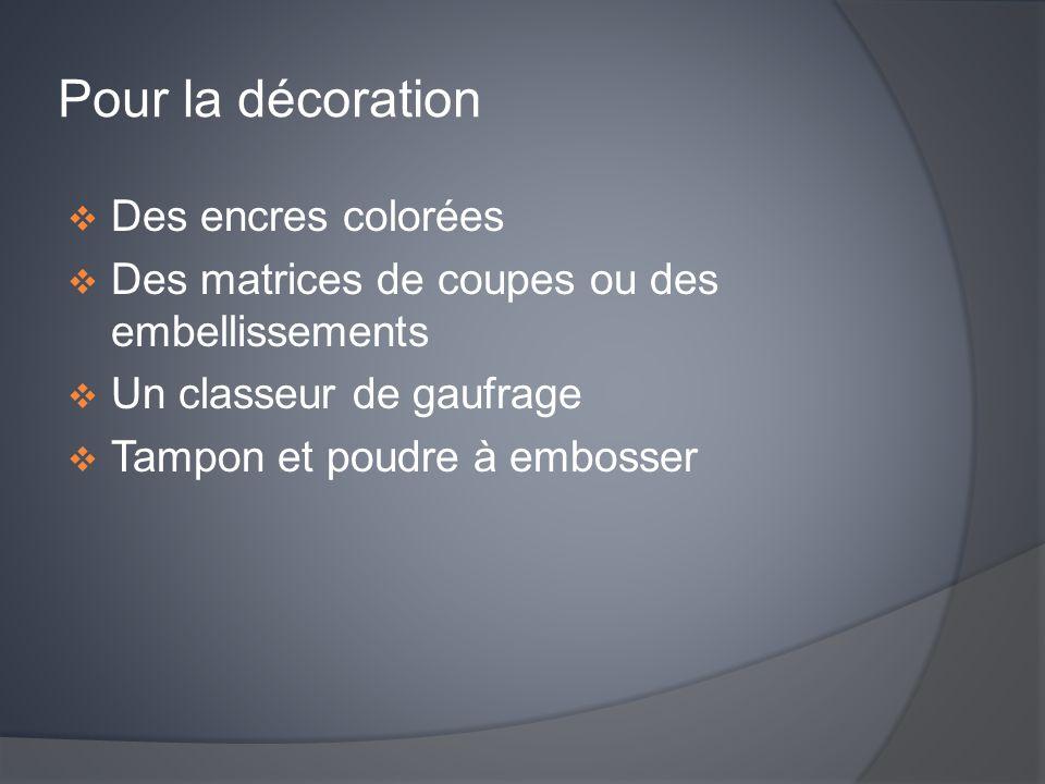Pour la décoration  Des encres colorées  Des matrices de coupes ou des embellissements  Un classeur de gaufrage  Tampon et poudre à embosser