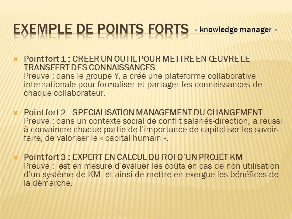  Point fort 1 : CREER UN OUTIL POUR METTRE EN ŒUVRE LE TRANSFERT DES CONNAISSANCES Preuve : dans le groupe Y, a créé une plateforme collaborative internationale pour formaliser et partager les connaissances de chaque collaborateur.