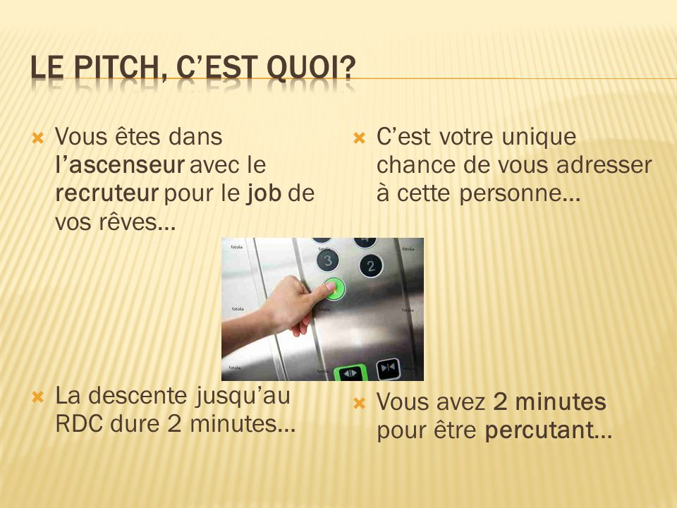  Vous êtes dans l'ascenseur avec le recruteur pour le job de vos rêves…  La descente jusqu'au RDC dure 2 minutes…  C'est votre unique chance de vous adresser à cette personne…  Vous avez 2 minutes pour être percutant…