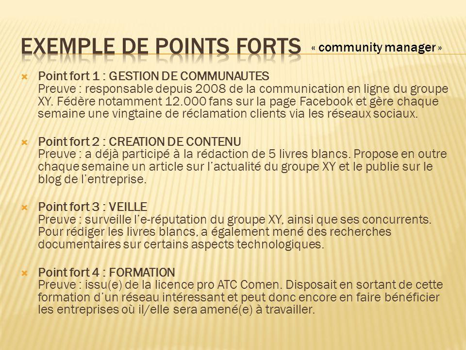  Point fort 1 : GESTION DE COMMUNAUTES Preuve : responsable depuis 2008 de la communication en ligne du groupe XY. Fédère notamment 12.000 fans sur l