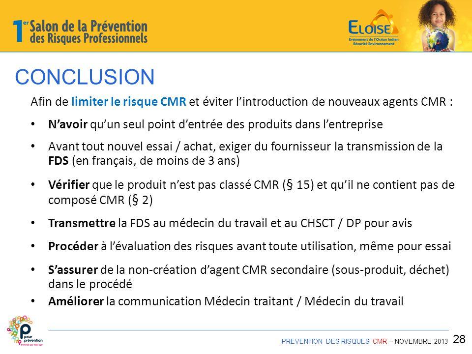 PREVENTION DES RISQUES CMR – NOVEMBRE 2013 28 Afin de limiter le risque CMR et éviter l'introduction de nouveaux agents CMR : N'avoir qu'un seul point d'entrée des produits dans l'entreprise Avant tout nouvel essai / achat, exiger du fournisseur la transmission de la FDS (en français, de moins de 3 ans) Vérifier que le produit n'est pas classé CMR ( § 15) et qu'il ne contient pas de composé CMR ( § 2) Transmettre la FDS au médecin du travail et au CHSCT / DP pour avis Procéder à l'évaluation des risques avant toute utilisation, même pour essai S'assurer de la non-création d'agent CMR secondaire (sous-produit, déchet) dans le procédé Améliorer la communication Médecin traitant / Médecin du travail