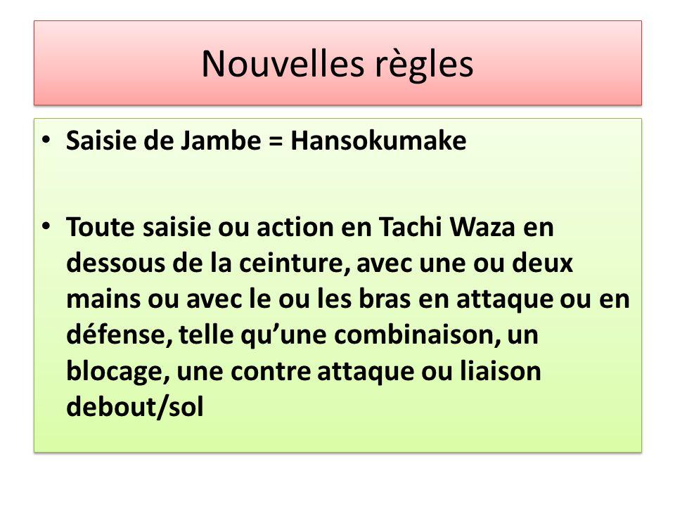 Nouvelles règles Saisie de Jambe = Hansokumake Toute saisie ou action en Tachi Waza en dessous de la ceinture, avec une ou deux mains ou avec le ou le