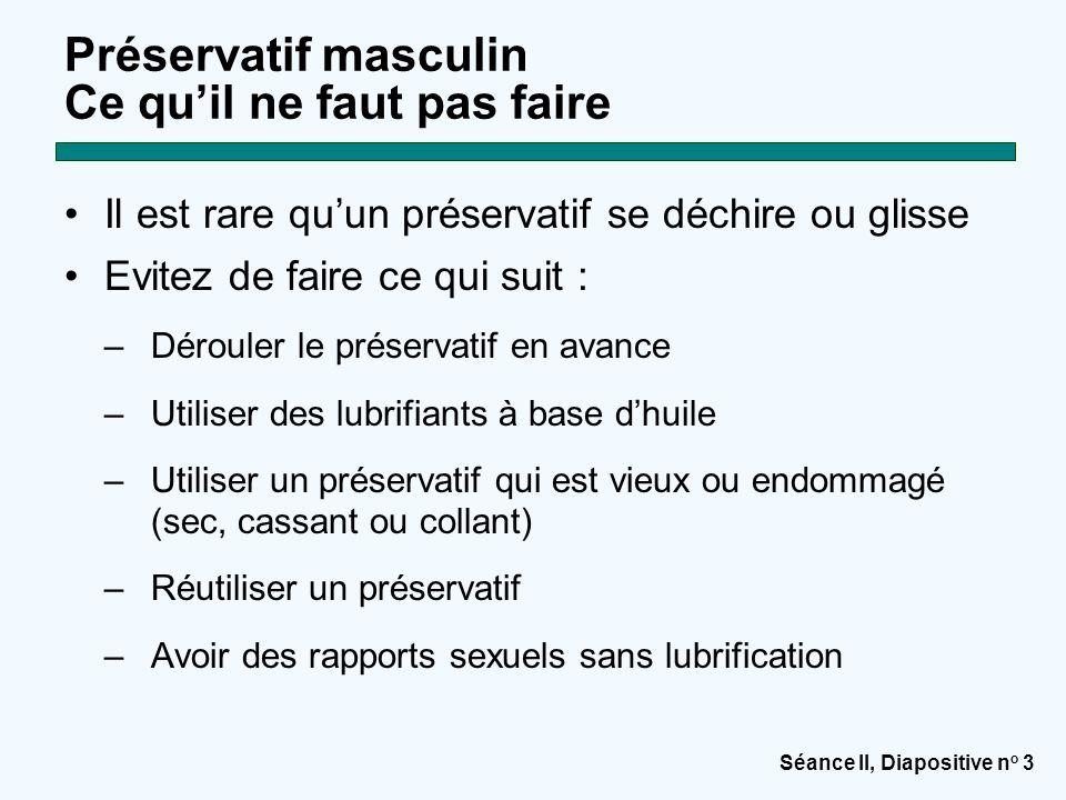 Séance II, Diapositive n o 3 Préservatif masculin Ce qu'il ne faut pas faire Il est rare qu'un préservatif se déchire ou glisse Evitez de faire ce qui