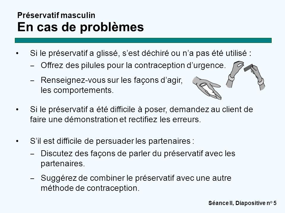 Séance II, Diapositive n o 5 Préservatif masculin En cas de problèmes Si le préservatif a glissé, s'est déchiré ou n'a pas été utilisé : ‒ Offrez des