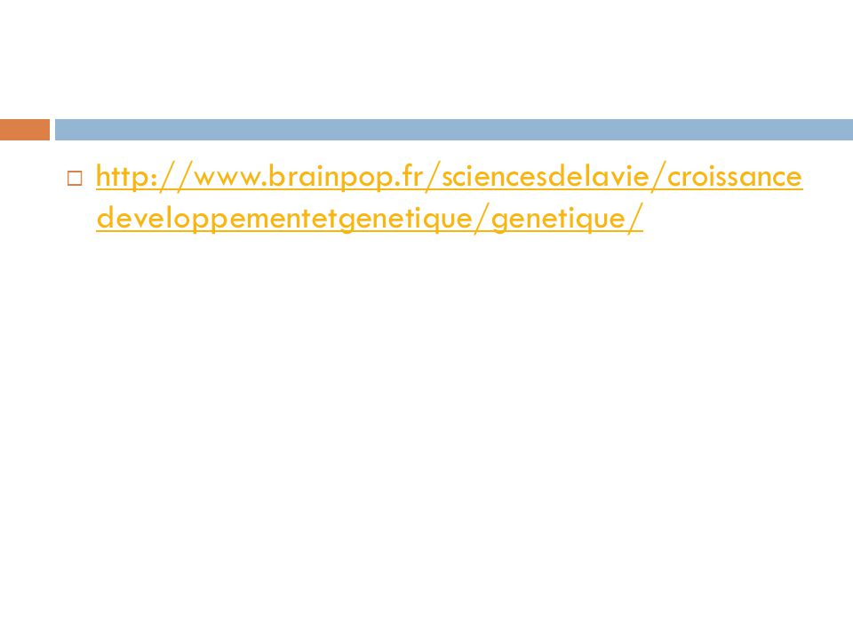  http://www.brainpop.fr/sciencesdelavie/croissance developpementetgenetique/genetique/ http://www.brainpop.fr/sciencesdelavie/croissance developpementetgenetique/genetique/