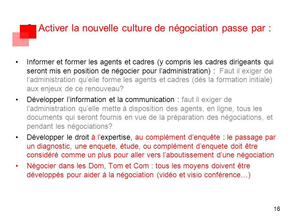 16 3- Activer la nouvelle culture de négociation passe par : Informer et former les agents et cadres (y compris les cadres dirigeants qui seront mis e