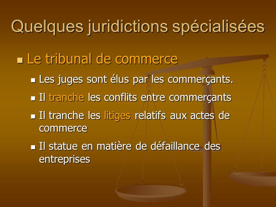 Quelques juridictions spécialisées Le tribunal de commerce Le tribunal de commerce Les juges sont élus par les commerçants.