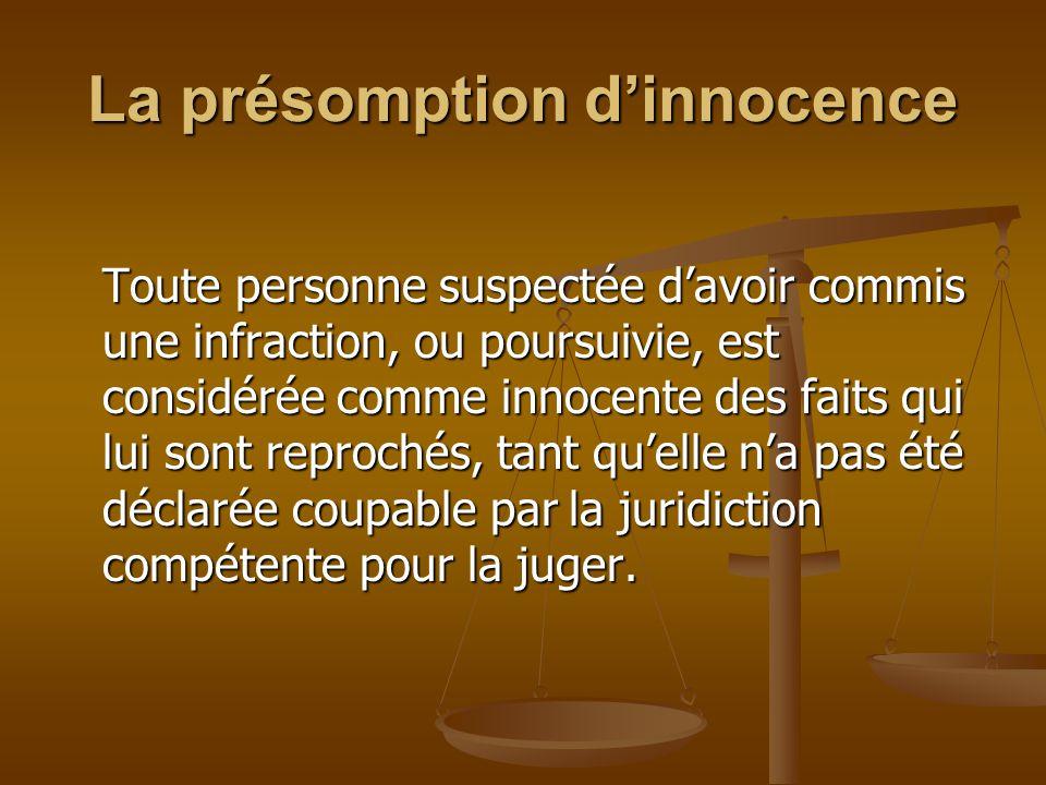 La présomption d'innocence Toute personne suspectée d'avoir commis une infraction, ou poursuivie, est considérée comme innocente des faits qui lui sont reprochés, tant qu'elle n'a pas été déclarée coupable par la juridiction compétente pour la juger.