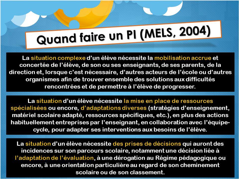 Quand faire un PI (MELS, 2004) La situation complexe d'un élève nécessite la mobilisation accrue et concertée de l'élève, de son ou ses enseignants, d