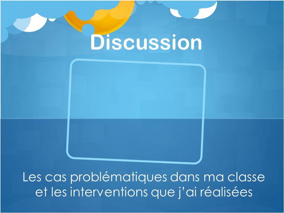 Discussion Les cas problématiques dans ma classe et les interventions que j'ai réalisées