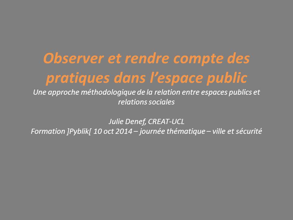 Observer et rendre compte des pratiques dans l'espace public Une approche méthodologique de la relation entre espaces publics et relations sociales Ju