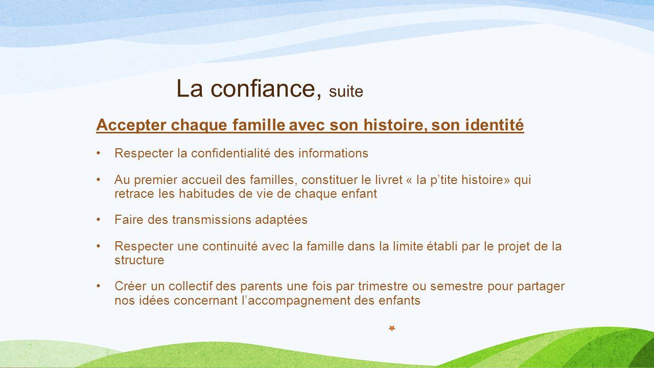 La confiance, suite Accepter chaque famille avec son histoire, son identité Respecter la confidentialité des informations Au premier accueil des famil