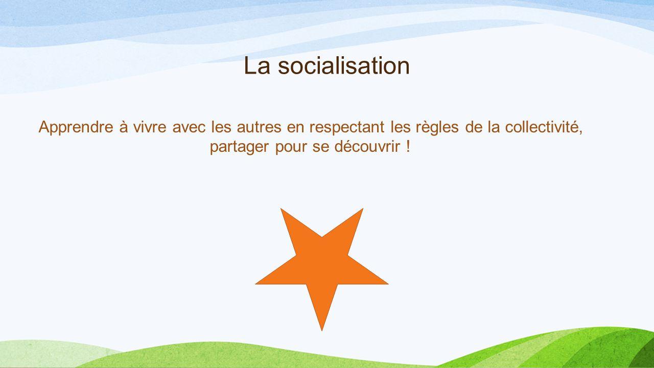 La socialisation Apprendre à vivre avec les autres en respectant les règles de la collectivité, partager pour se découvrir !