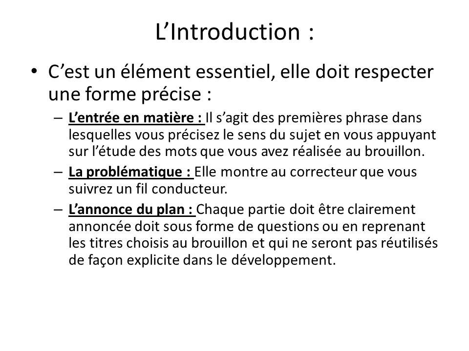 L'Introduction : C'est un élément essentiel, elle doit respecter une forme précise : – L'entrée en matière : Il s'agit des premières phrase dans lesquelles vous précisez le sens du sujet en vous appuyant sur l'étude des mots que vous avez réalisée au brouillon.