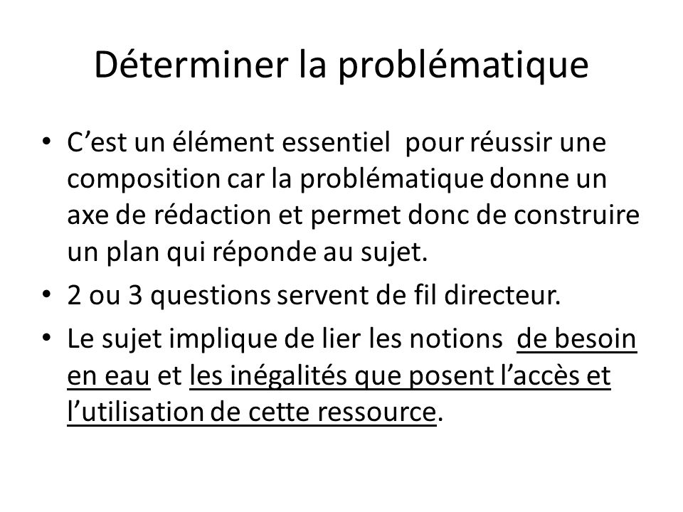 Déterminer la problématique C'est un élément essentiel pour réussir une composition car la problématique donne un axe de rédaction et permet donc de construire un plan qui réponde au sujet.