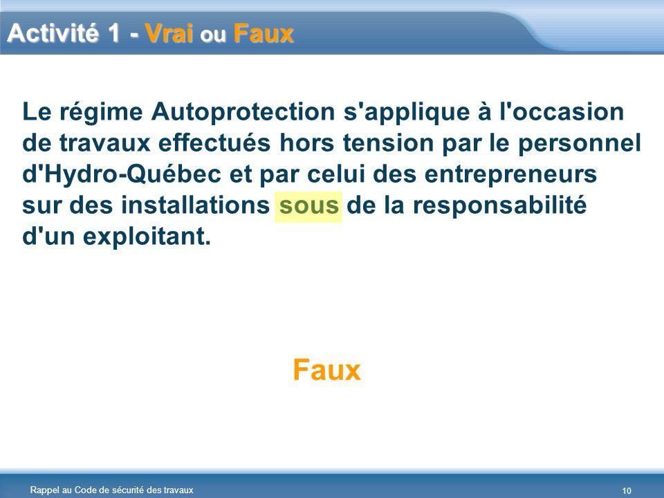 Rappel au Code de sécurité des travaux Activité 1 - Vrai ou Faux Le régime Autoprotection s applique à l occasion de travaux effectués hors tension par le personnel d Hydro-Québec et par celui des entrepreneurs sur des installations sous de la responsabilité d un exploitant.