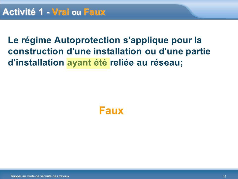Rappel au Code de sécurité des travaux Le régime Autoprotection s applique pour la construction d une installation ou d une partie d installation ayant été reliée au réseau; Faux Activité 1 - Vrai ou Faux 11