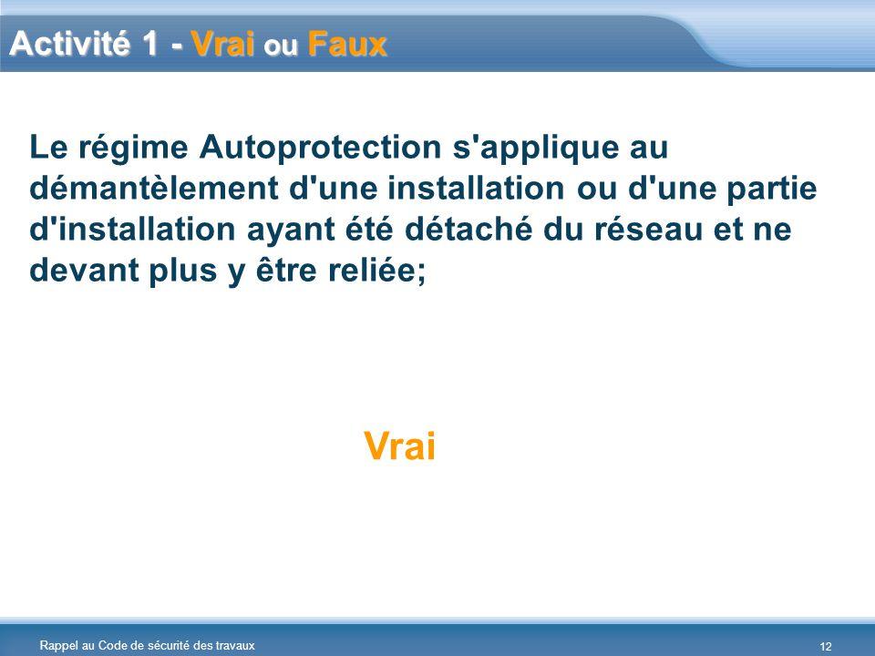 Rappel au Code de sécurité des travaux Le régime Autoprotection s applique au démantèlement d une installation ou d une partie d installation ayant été détaché du réseau et ne devant plus y être reliée; Vrai Activité 1 - Vrai ou Faux 12