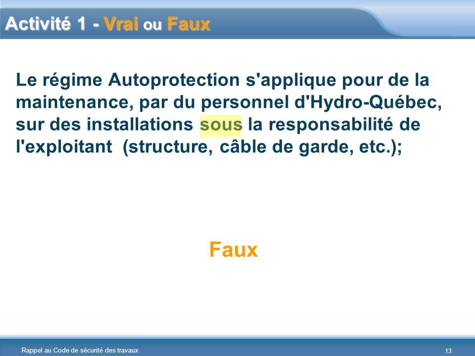 Rappel au Code de sécurité des travaux Le régime Autoprotection s applique pour de la maintenance, par du personnel d Hydro-Québec, sur des installations sous la responsabilité de l exploitant (structure, câble de garde, etc.); Faux Activité 1 - Vrai ou Faux 13
