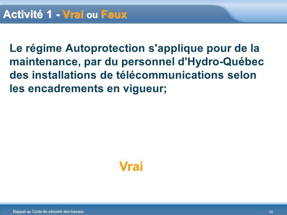 Rappel au Code de sécurité des travaux Le régime Autoprotection s applique pour de la maintenance, par du personnel d Hydro-Québec des installations de télécommunications selon les encadrements en vigueur; Vrai Activité 1 - Vrai ou Faux 14
