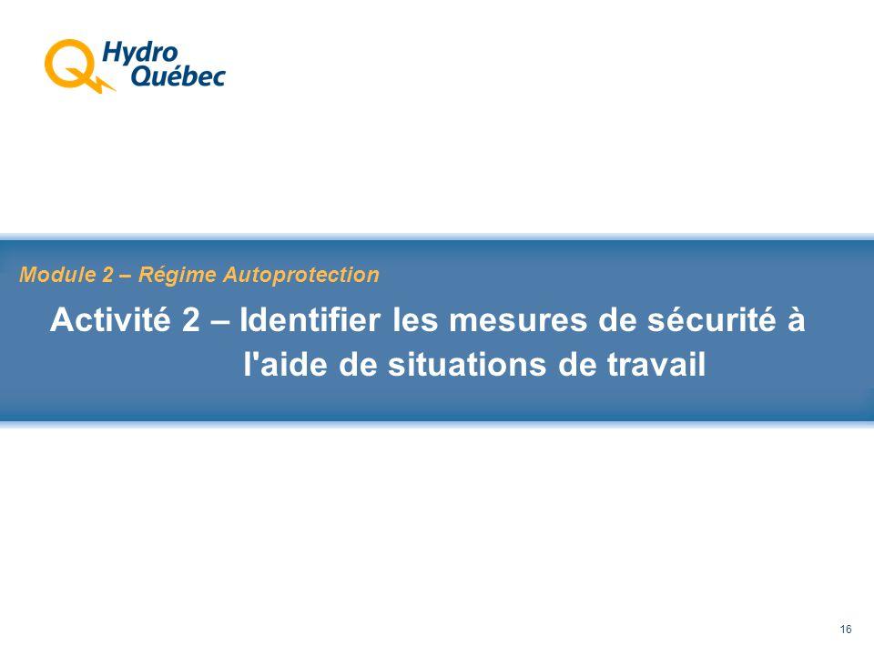 Rappel au Code de sécurité des travaux 16 Module 2 – Régime Autoprotection Activité 2 – Identifier les mesures de sécurité à l aide de situations de travail
