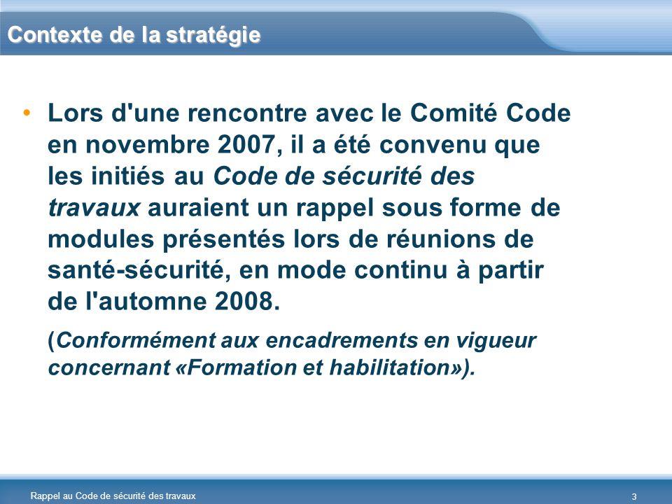 Rappel au Code de sécurité des travaux Contexte de la stratégie Lors d une rencontre avec le Comité Code en novembre 2007, il a été convenu que les initiés au Code de sécurité des travaux auraient un rappel sous forme de modules présentés lors de réunions de santé-sécurité, en mode continu à partir de l automne 2008.