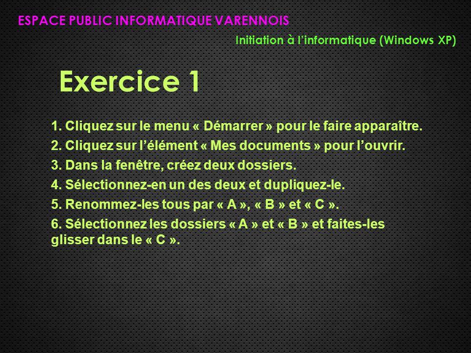 Exercice 1 ESPACE PUBLIC INFORMATIQUE VARENNOIS Initiation à l'informatique (Windows XP) 1. Cliquez sur le menu « Démarrer » pour le faire apparaître.