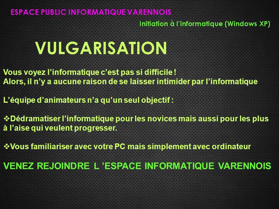 VULGARISATION ESPACE PUBLIC INFORMATIQUE VARENNOIS Initiation à l'informatique (Windows XP) Vous voyez l'informatique c'est pas si difficile ! Alors,