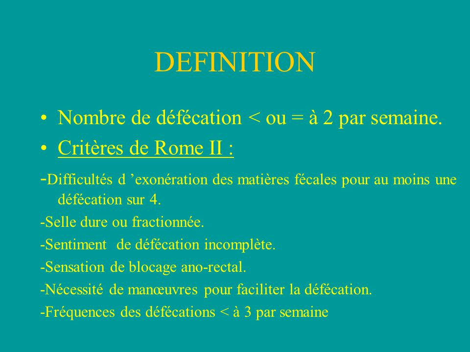 DEFINITION Nombre de défécation < ou = à 2 par semaine. Critères de Rome II : - Difficultés d 'exonération des matières fécales pour au moins une défé