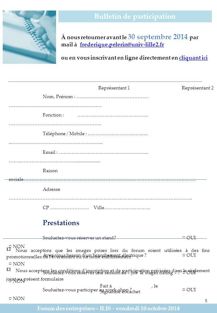 Réglement Forum des entreprises – ILIS – vendredi 10 octobre 2014 6 Article 1 : Le présent dossier a pour objectif de définir les modalités d'inscription, le déroulement du forum, les conditions de participation au forum entreprises de l'ILIS, qui se déroulera le vendredi 10 octobre 2014.