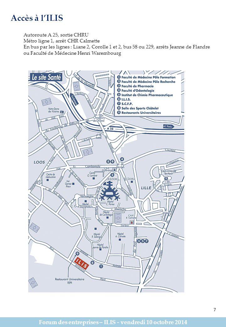 Forum des entreprises – ILIS - vendredi 10 octobre 2014 Accès à l'ILIS Autoroute A 25, sortie CHRU Métro ligne 1, arrêt CHR Calmette En bus par les lignes : Liane 2, Corolle 1 et 2, bus 58 ou 229, arrêts Jeanne de Flandre ou Faculté de Médecine Henri Warembourg 7