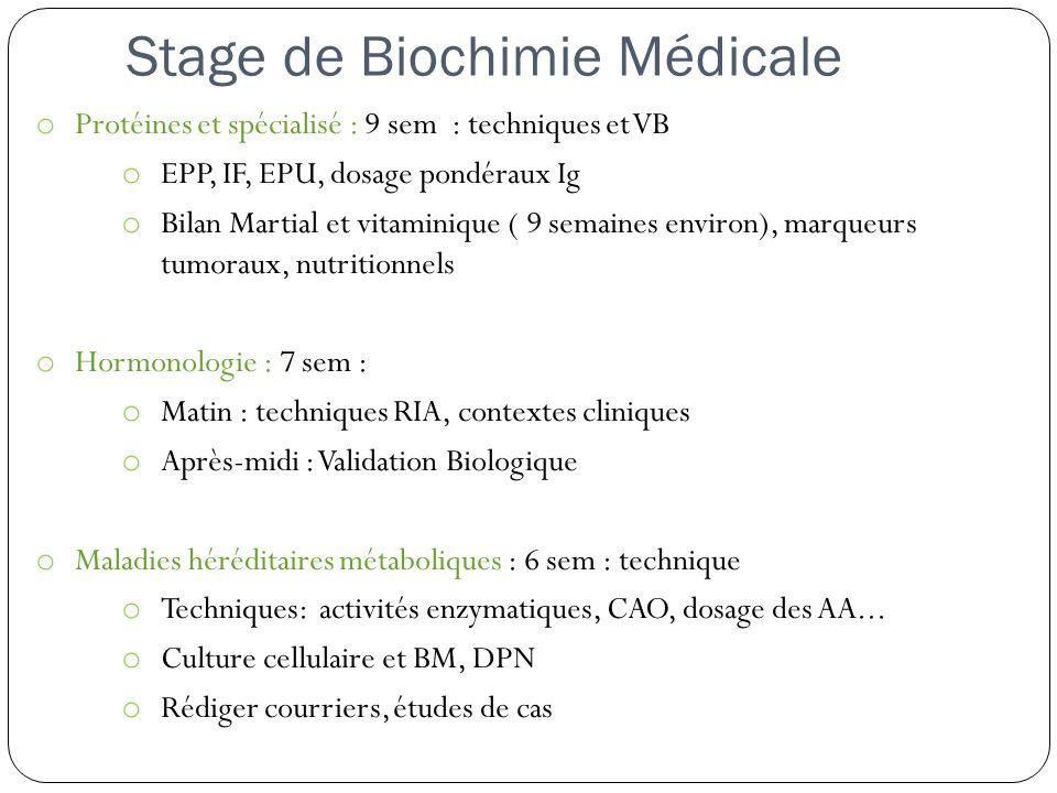 Stage de Biochimie Médicale o Protéines et spécialisé : 9 sem : techniques et VB o EPP, IF, EPU, dosage pondéraux Ig o Bilan Martial et vitaminique ( 9 semaines environ), marqueurs tumoraux, nutritionnels o Hormonologie : 7 sem : o Matin : techniques RIA, contextes cliniques o Après-midi : Validation Biologique o Maladies héréditaires métaboliques : 6 sem : technique o Techniques: activités enzymatiques, CAO, dosage des AA...