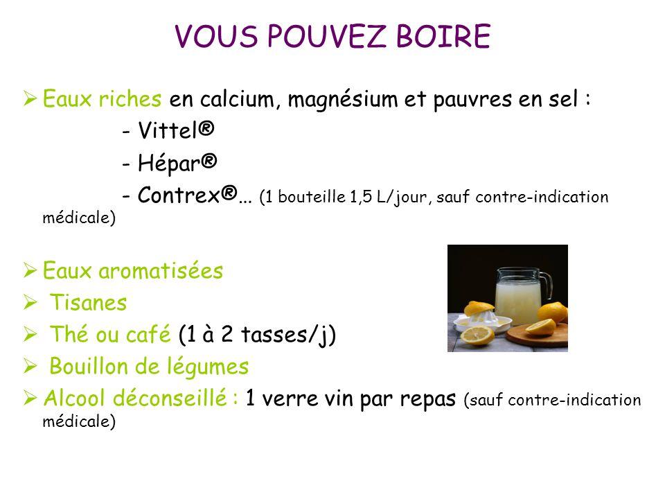 VOUS POUVEZ BOIRE  Eaux riches en calcium, magnésium et pauvres en sel : - Vittel® - Hépar® - Contrex®… (1 bouteille 1,5 L/jour, sauf contre-indicati